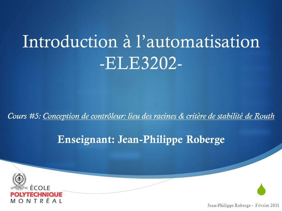 Cours # 5 Retour sur le cours #4 Conception de contrôleur: Lieux des racines Critère de stabilité de Routh (1 ère partie): Démonstration générale sur les polynômes dordre n Exemple avec des polynômes dordre 3 et 4 (au tableau) 2 Jean-Philippe Roberge - Février 2011