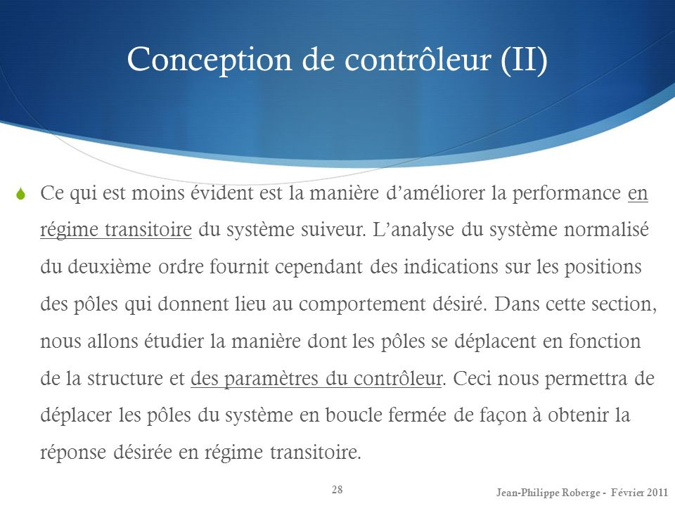 Conception de contrôleur (II) 28 Ce qui est moins évident est la manière daméliorer la performance en régime transitoire du système suiveur. Lanalyse