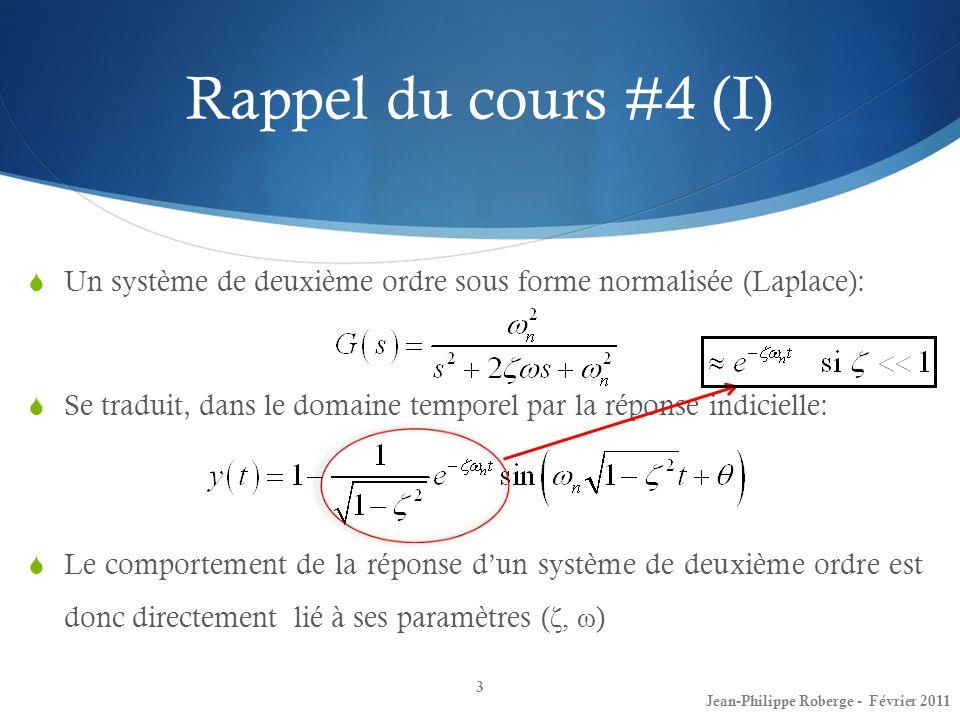 Rappel du cours #4 (II) La performance dun système peut sexprimer selon certains critères de performance: Stabilité (les pôles sont-ils tous à partie réelle négative?) Dépassement P (en %), en anglais (« overshoot ») Le temps de dépassement Tp Le temps de réponse Ts à 2%, à 5% La constante derreur de position vis-à-vis léchelon (kp) La constante derreur de vitesse vis-à-vis la rampe (kv) La constante derreur daccélération vis-à-vis la parabole (ka) La bande passante BW (en anglais « bandwidth ») Le gain à la fréquence de résonnance Mm 4 Jean-Philippe Roberge - Février 2011