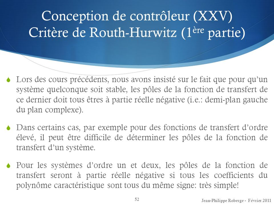Conception de contrôleur (XXV) Critère de Routh-Hurwitz (1 ère partie) 52 Jean-Philippe Roberge - Février 2011 Lors des cours précédents, nous avons i