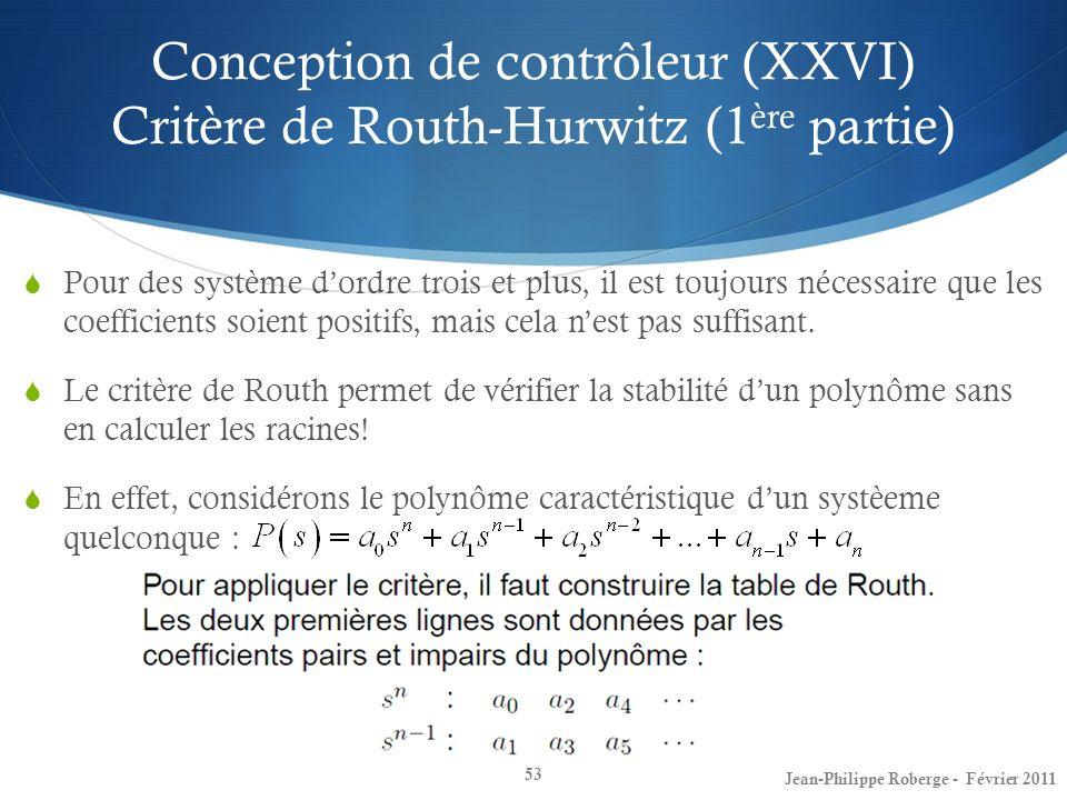 Conception de contrôleur (XXVI) Critère de Routh-Hurwitz (1 ère partie) 53 Jean-Philippe Roberge - Février 2011 Pour des système dordre trois et plus,