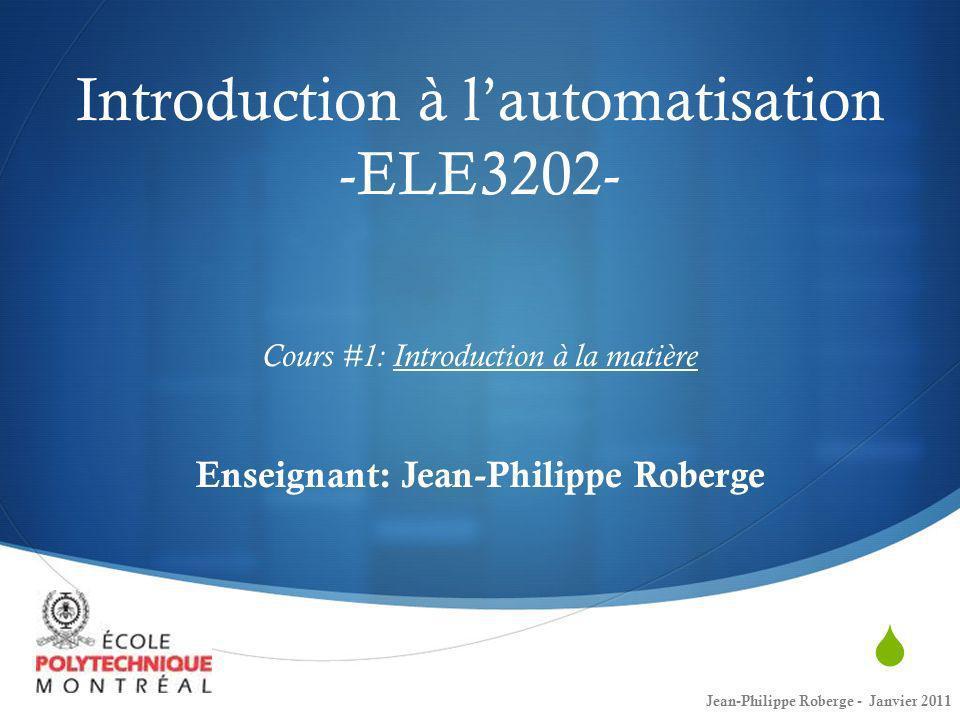 Introduction à lautomatisation -ELE3202- Cours #1: Introduction à la matière Enseignant: Jean-Philippe Roberge Jean-Philippe Roberge - Janvier 2011