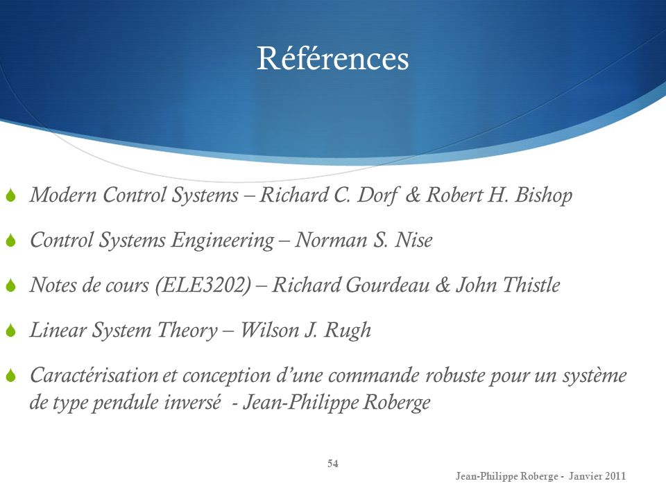 Références 54 Jean-Philippe Roberge - Janvier 2011 Modern Control Systems – Richard C. Dorf & Robert H. Bishop Control Systems Engineering – Norman S.