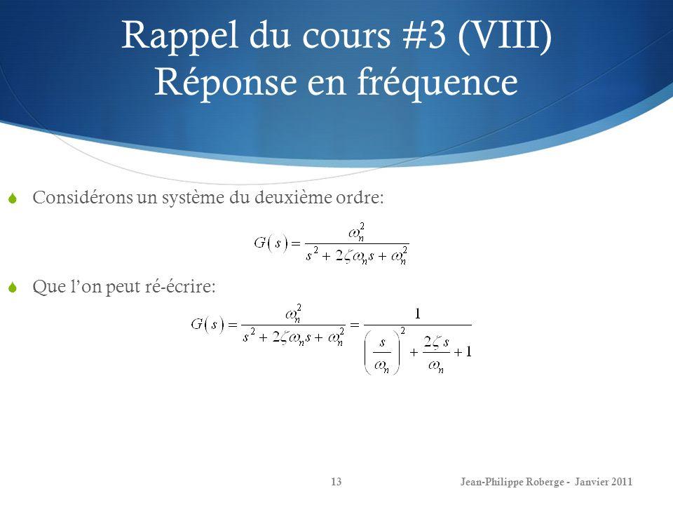 Rappel du cours #3 (VIII) Réponse en fréquence 13Jean-Philippe Roberge - Janvier 2011 Considérons un système du deuxième ordre: Que lon peut ré-écrire