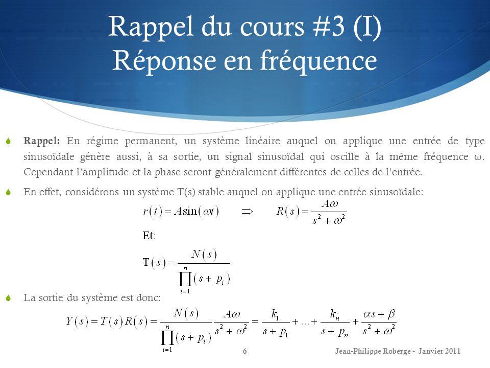 Rappel du cours #3 (XII) Réponse en fréquence 17Jean-Philippe Roberge - Janvier 2011 La performance dun système de commande est décrite en termes de plusieurs types de critères: 1) La stabilité: Les pôles sont-ils tous à partie réelle négative (demi-plan gauche).