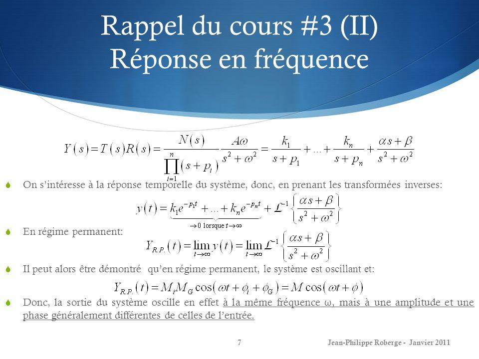 Rappel du cours #3 (III) Réponse en fréquence 8 Au cours précédent (voir transparents du cours #3), nous avions démontré, à laide de lidentité dEuler, que: On parvient à la conclusion suivante: La réponse en fréquence dun système est entièrement déterminée par: En effet, puisque: la réponse en régime permanent à une entrée sinusoïdale est alors sinusoïdale avec la même fréquence, avec une amplitude  G(jw)  fois celle de lentrée, et avec un déphasage de G(jw) par rapport à lentrée.