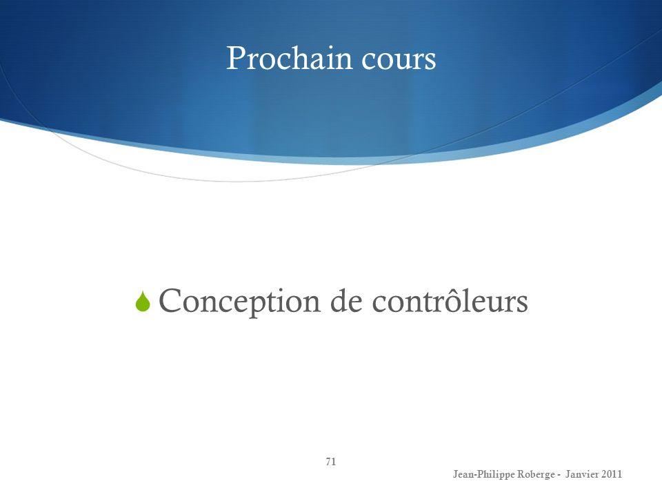Prochain cours 71 Jean-Philippe Roberge - Janvier 2011 Conception de contrôleurs