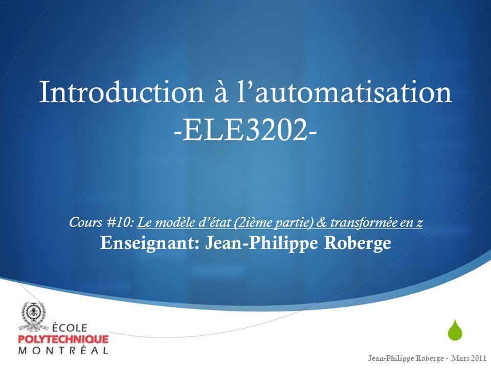 Introduction à lautomatisation -ELE3202- Cours #10: Le modèle détat (2ième partie) & transformée en z Enseignant: Jean-Philippe Roberge Jean-Philippe Roberge - Mars 2011