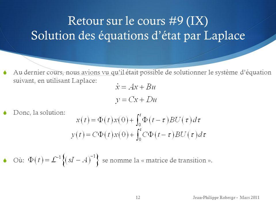 Retour sur le cours #9 (IX) Solution des équations détat par Laplace Au dernier cours, nous avions vu quil était possible de solutionner le système déquation suivant, en utilisant Laplace: Donc, la solution: Où: se nomme la « matrice de transition ».