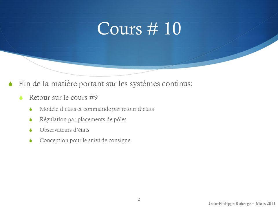 Cours # 10 Fin de la matière portant sur les systèmes continus: Retour sur le cours #9 Modèle détats et commande par retour détats Régulation par placements de pôles Observateurs détats Conception pour le suivi de consigne 2 Jean-Philippe Roberge - Mars 2011