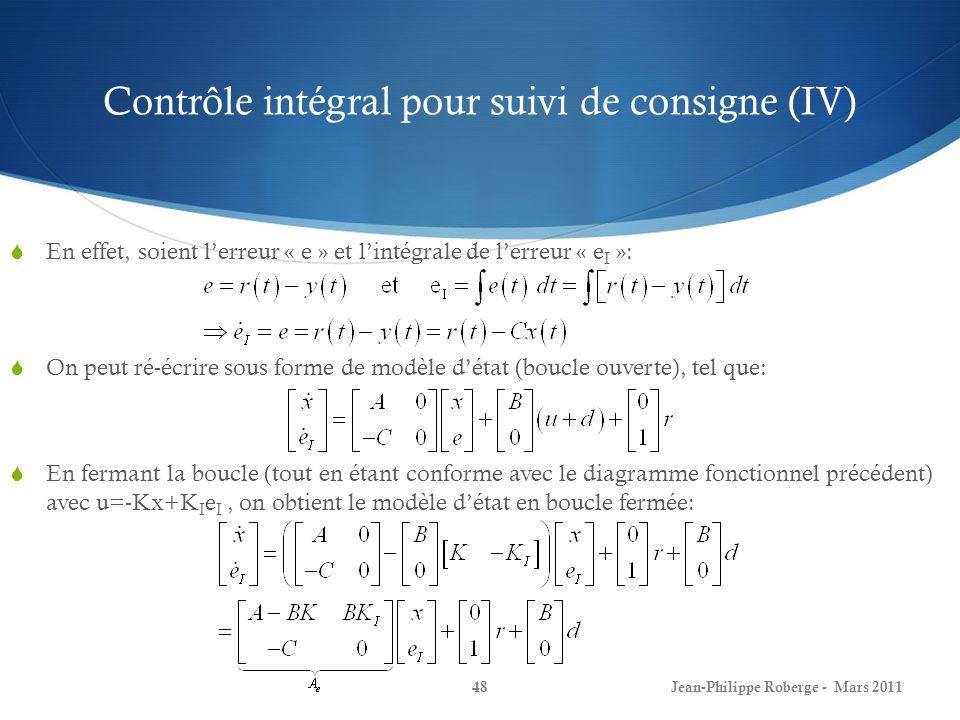 Contrôle intégral pour suivi de consigne (IV) En effet, soient lerreur « e » et lintégrale de lerreur « e I »: On peut ré-écrire sous forme de modèle détat (boucle ouverte), tel que: En fermant la boucle (tout en étant conforme avec le diagramme fonctionnel précédent) avec u=-Kx+K I e I, on obtient le modèle détat en boucle fermée: Jean-Philippe Roberge - Mars 201148