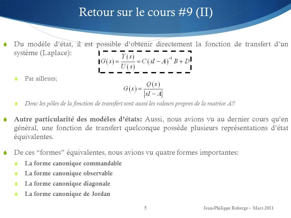 Jean-Philippe Roberge - Mars 20115 Retour sur le cours #9 (II) Du modèle détat, il est possible dobtenir directement la fonction de transfert dun système (Laplace): Par ailleurs; Donc les pôles de la fonction de transfert sont aussi les valeurs propres de la matrice A!.
