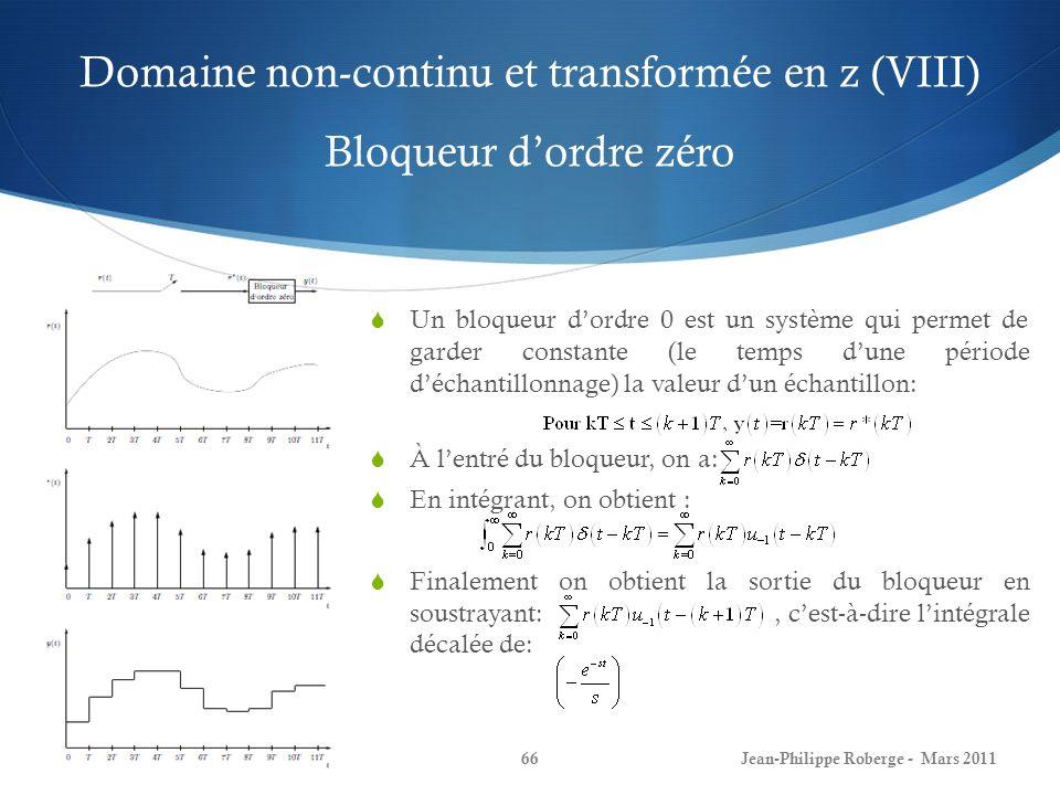 Domaine non-continu et transformée en z (VIII) Bloqueur dordre zéro Un bloqueur dordre 0 est un système qui permet de garder constante (le temps dune période déchantillonnage) la valeur dun échantillon: À lentré du bloqueur, on a: En intégrant, on obtient : Finalement on obtient la sortie du bloqueur en soustrayant:, cest-à-dire lintégrale décalée de: Jean-Philippe Roberge - Mars 201166