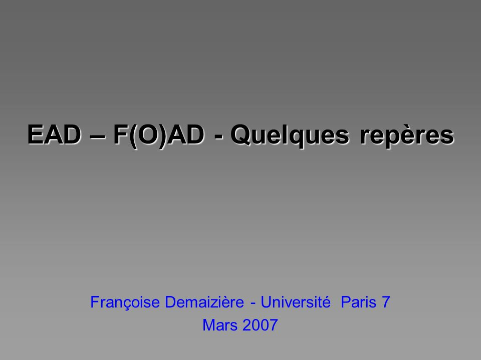 EAD – F(O)AD - Quelques repères Françoise Demaizière - Université Paris 7 Mars 2007
