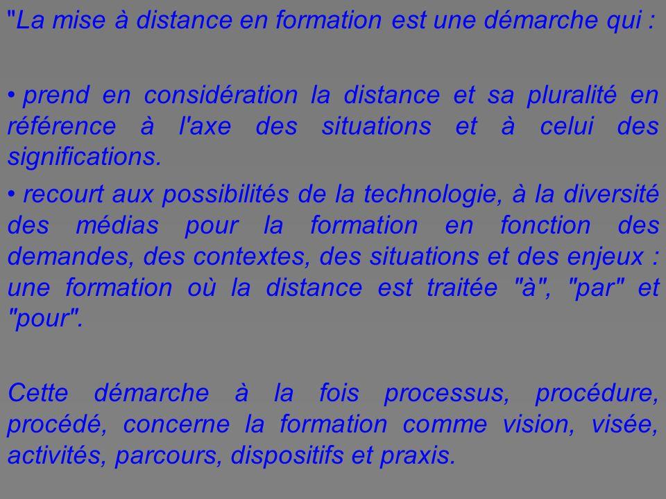 La mise à distance en formation est une démarche qui : prend en considération la distance et sa pluralité en référence à l axe des situations et à celui des significations.