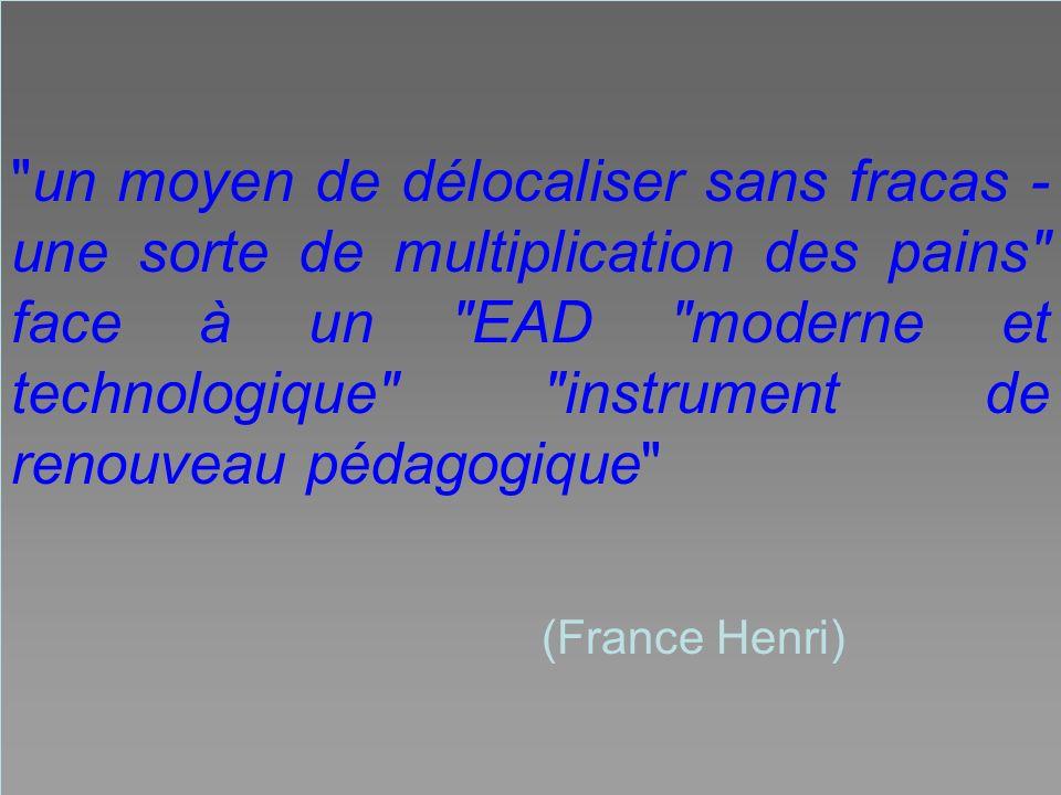 un moyen de délocaliser sans fracas - une sorte de multiplication des pains face à un EAD moderne et technologique instrument de renouveau pédagogique (France Henri)