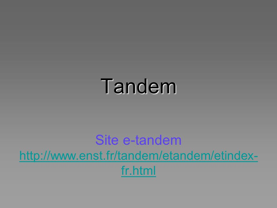 Tandem Site e-tandem http://www.enst.fr/tandem/etandem/etindex- fr.html http://www.enst.fr/tandem/etandem/etindex- fr.html