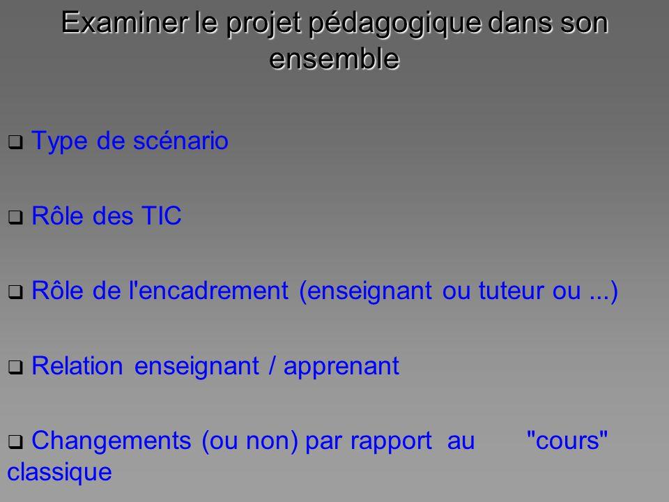Examiner le projet pédagogique dans son ensemble Type de scénario Rôle des TIC Rôle de l'encadrement (enseignant ou tuteur ou...) Relation enseignant