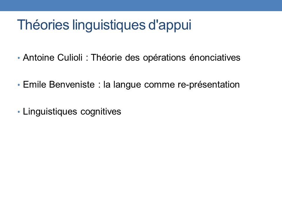 Théories linguistiques d'appui Antoine Culioli : Théorie des opérations énonciatives Emile Benveniste : la langue comme re-présentation Linguistiques