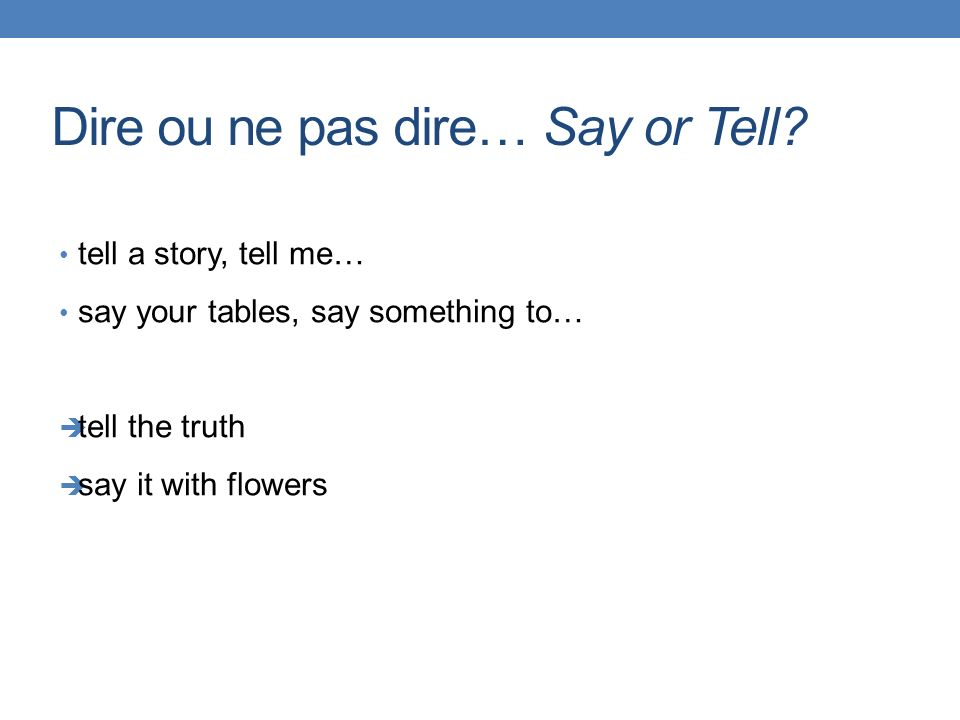 Dire ou ne pas dire… Say or Tell? tell a story, tell me… say your tables, say something to… tell the truth say it with flowers