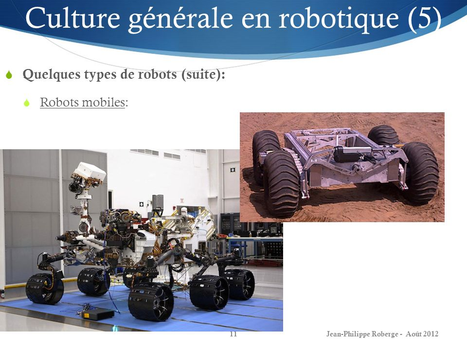 Jean-Philippe Roberge - Août 201211 Culture générale en robotique (5) Quelques types de robots (suite): Robots mobiles:
