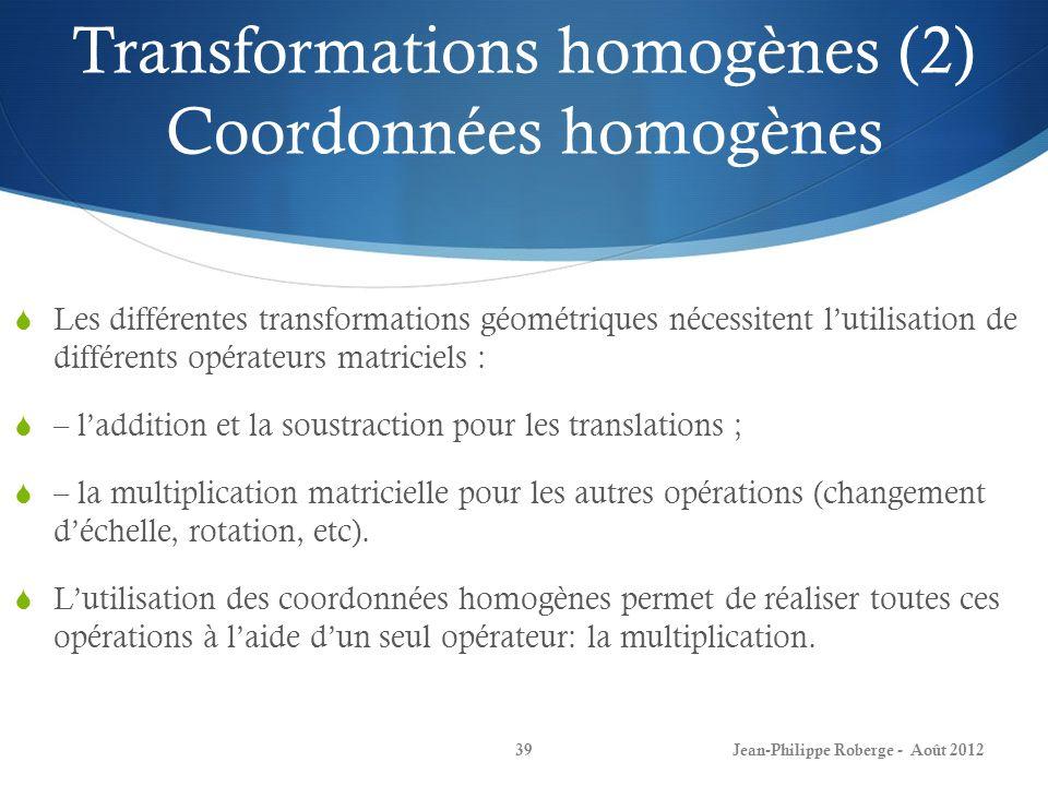 Transformations homogènes (2) Coordonnées homogènes Jean-Philippe Roberge - Août 201239 Les différentes transformations géométriques nécessitent lutil