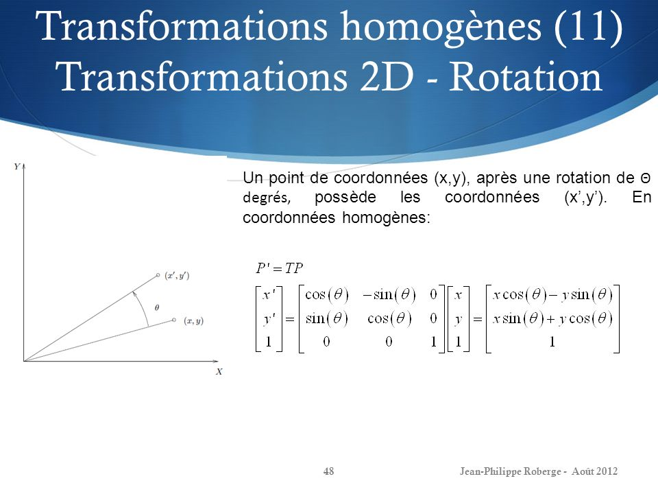 Transformations homogènes (11) Transformations 2D - Rotation Jean-Philippe Roberge - Août 201248 Un point de coordonnées (x,y), après une rotation de