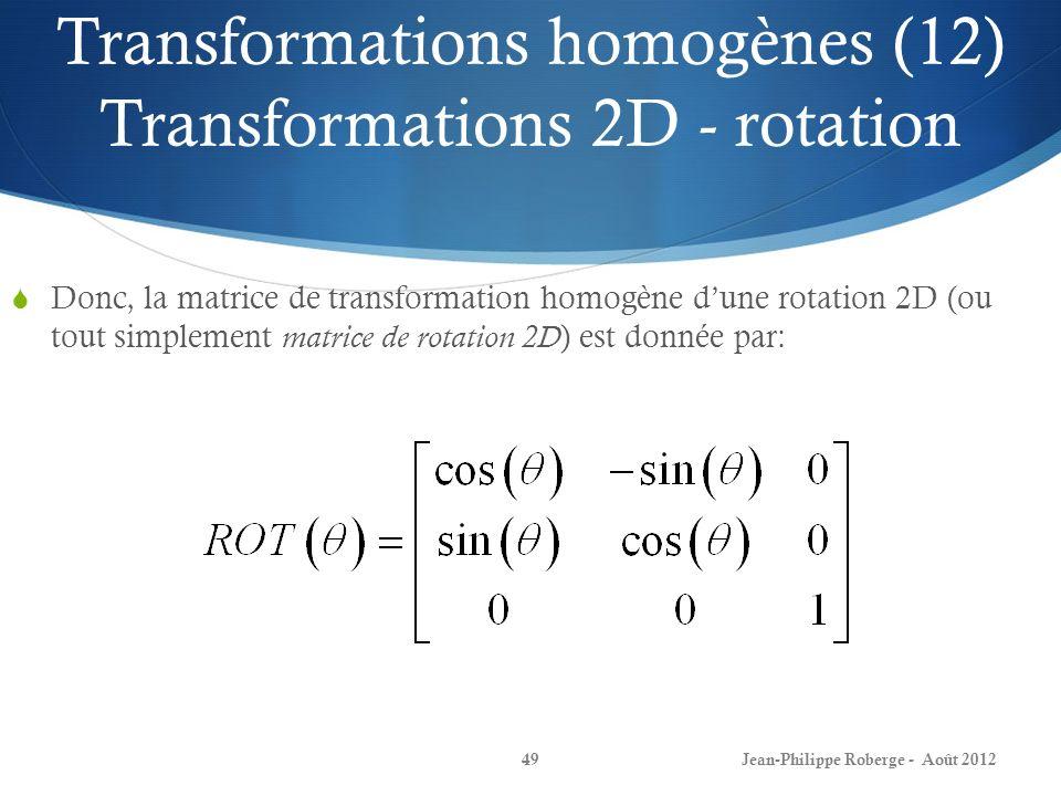 Transformations homogènes (12) Transformations 2D - rotation Donc, la matrice de transformation homogène dune rotation 2D (ou tout simplement matrice