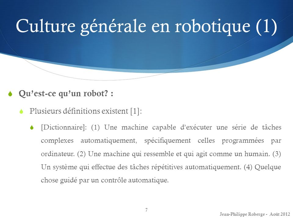 Culture générale en robotique (1) 7 Quest-ce quun robot? : Plusieurs définitions existent [1]: [Dictionnaire]: (1) Une machine capable dexécuter une s