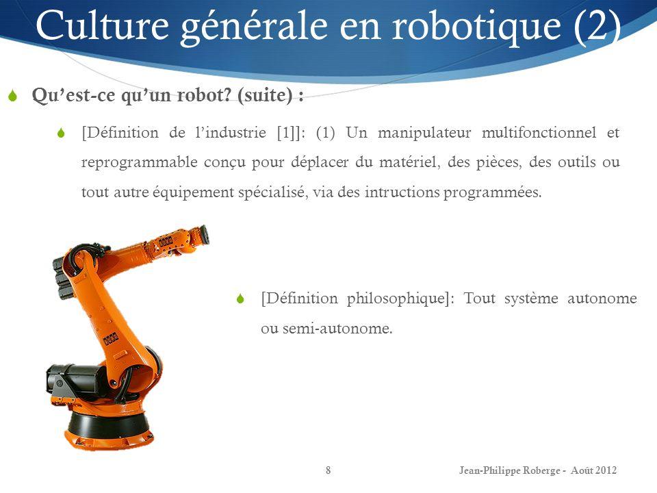 Jean-Philippe Roberge - Août 20129 Culture générale en robotique (3) Quelques types de robots: Robots statiques: Robots ayant une base fixe (e.g.