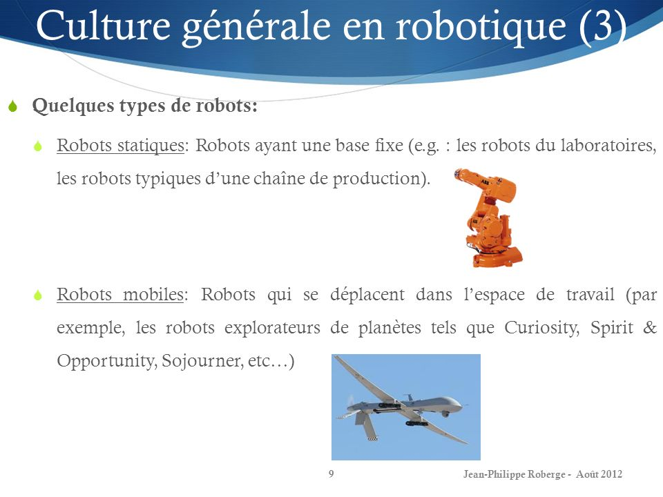 Jean-Philippe Roberge - Août 20129 Culture générale en robotique (3) Quelques types de robots: Robots statiques: Robots ayant une base fixe (e.g. : le