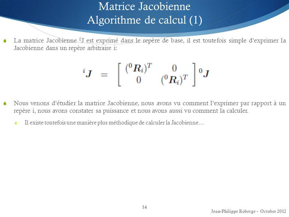14 Matrice Jacobienne Algorithme de calcul (1) La matrice Jacobienne 0 J est exprimé dans le repère de base, il est toutefois simple dexprimer la Jaco