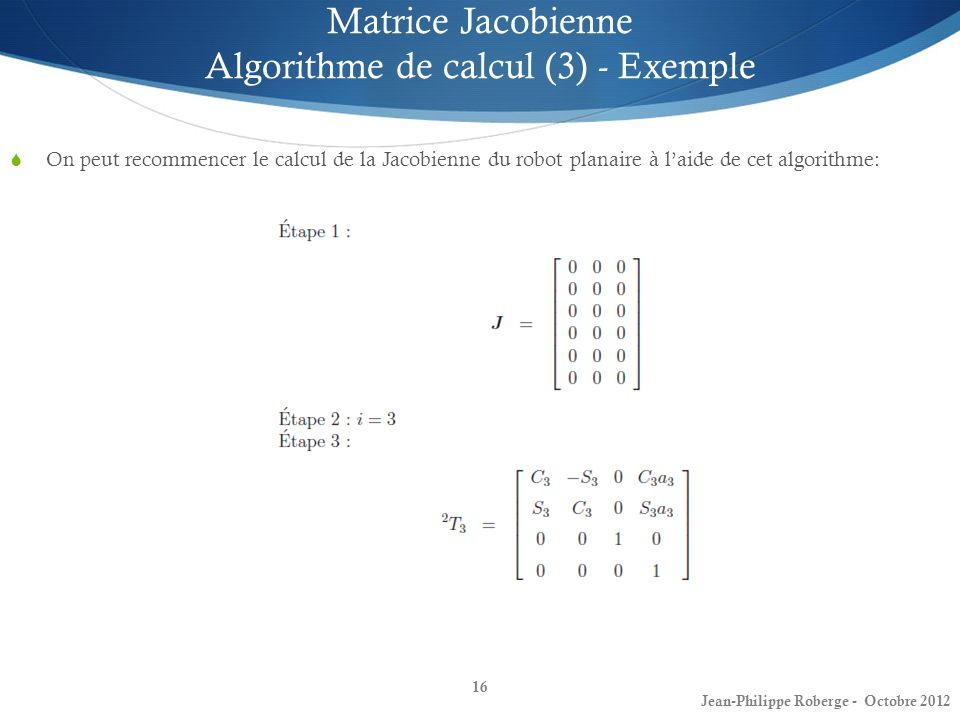 16 Matrice Jacobienne Algorithme de calcul (3) - Exemple On peut recommencer le calcul de la Jacobienne du robot planaire à laide de cet algorithme: J