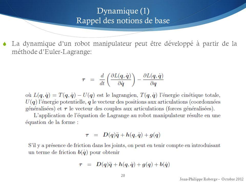 20 Dynamique (1) Rappel des notions de base La dynamique dun robot manipulateur peut être développé à partir de la méthode dEuler-Lagrange: Jean-Phili