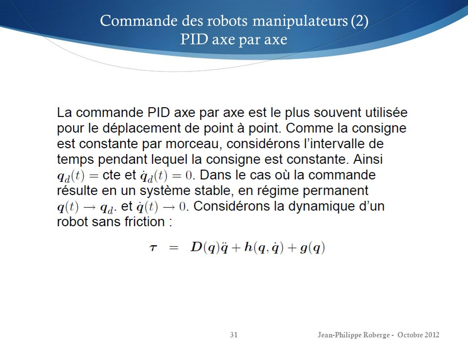 Jean-Philippe Roberge - Octobre 201231 Commande des robots manipulateurs (2) PID axe par axe