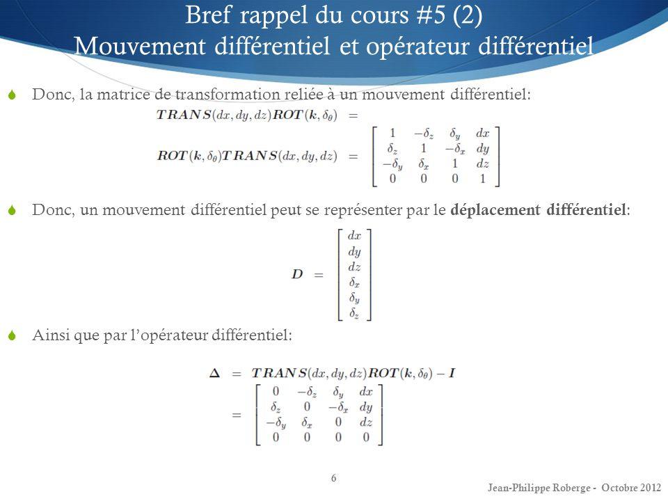 6 Bref rappel du cours #5 (2) Mouvement différentiel et opérateur différentiel Donc, la matrice de transformation reliée à un mouvement différentiel: