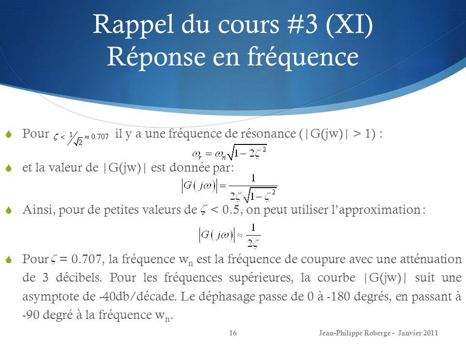 Rappel du cours #3 (XI) Réponse en fréquence 16Jean-Philippe Roberge - Janvier 2011 Pour il y a une fréquence de résonance (|G(jw)| > 1) : et la valeur de |G(jw)| est donnée par: Ainsi, pour de petites valeurs de < 0.5, on peut utiliser lapproximation : Pour = 0.707, la fréquence w n est la fréquence de coupure avec une atténuation de 3 décibels.