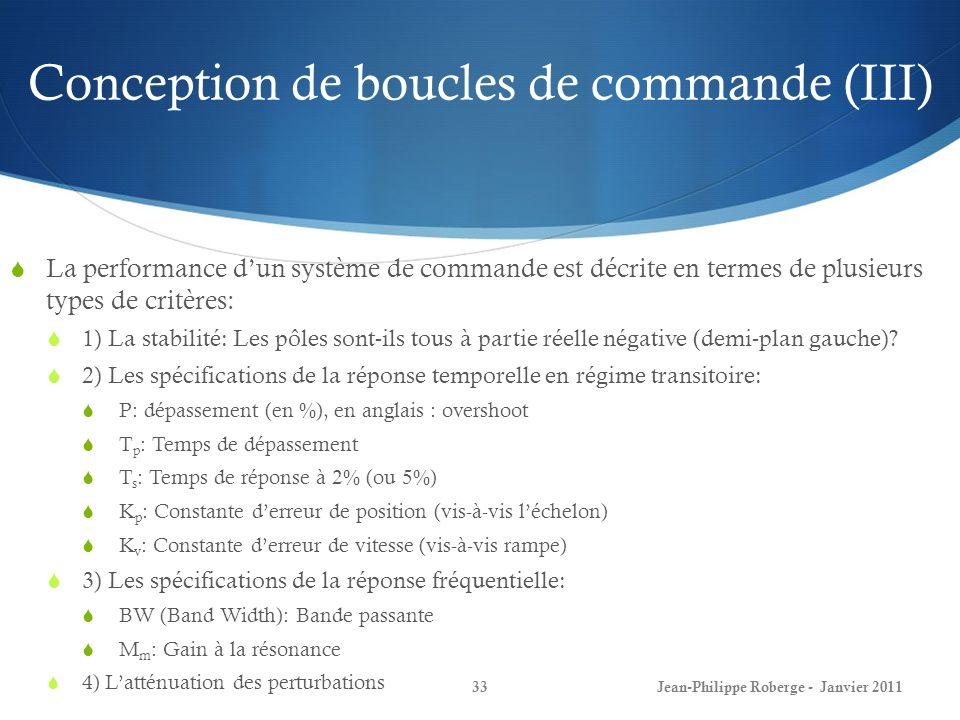 Conception de boucles de commande (III) 33Jean-Philippe Roberge - Janvier 2011 La performance dun système de commande est décrite en termes de plusieurs types de critères: 1) La stabilité: Les pôles sont-ils tous à partie réelle négative (demi-plan gauche).