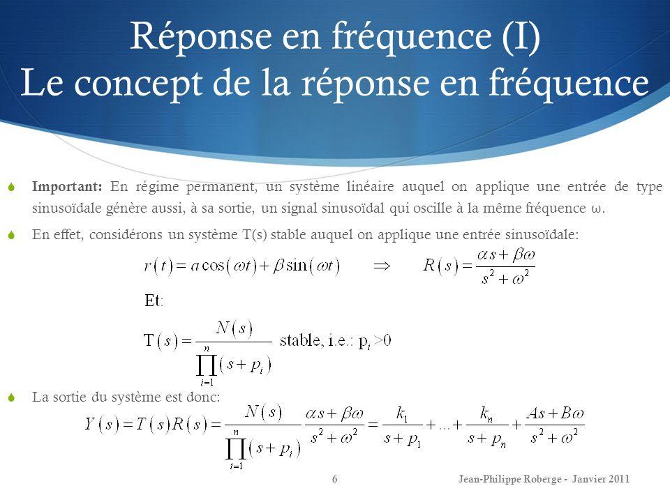 Réponse en fréquence (II) Le concept de la réponse en fréquence 7 On sintéresse à la réponse temporelle du système, donc, en prenant les transformées inverses: On réalise déjà quen régime permanent, le système est oscillant: Il peut alors être démontré (nous allons en faire la preuve dans les prochains transparents) que lorsque t, le système est oscillant et : Donc, la sortie du système oscille en effet à la même fréquence ω, mais à une amplitude et une phase généralement différentes de celles de lentrée.