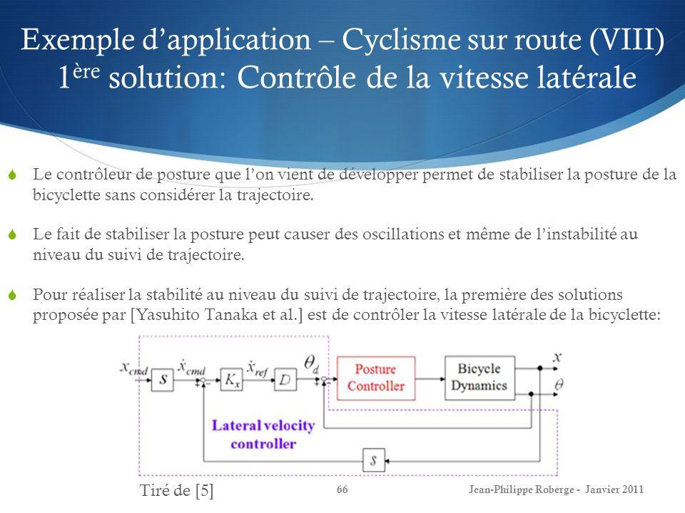 Exemple dapplication – Cyclisme sur route (VIII) 1 ère solution: Contrôle de la vitesse latérale 66Jean-Philippe Roberge - Janvier 2011 Le contrôleur de posture que lon vient de développer permet de stabiliser la posture de la bicyclette sans considérer la trajectoire.