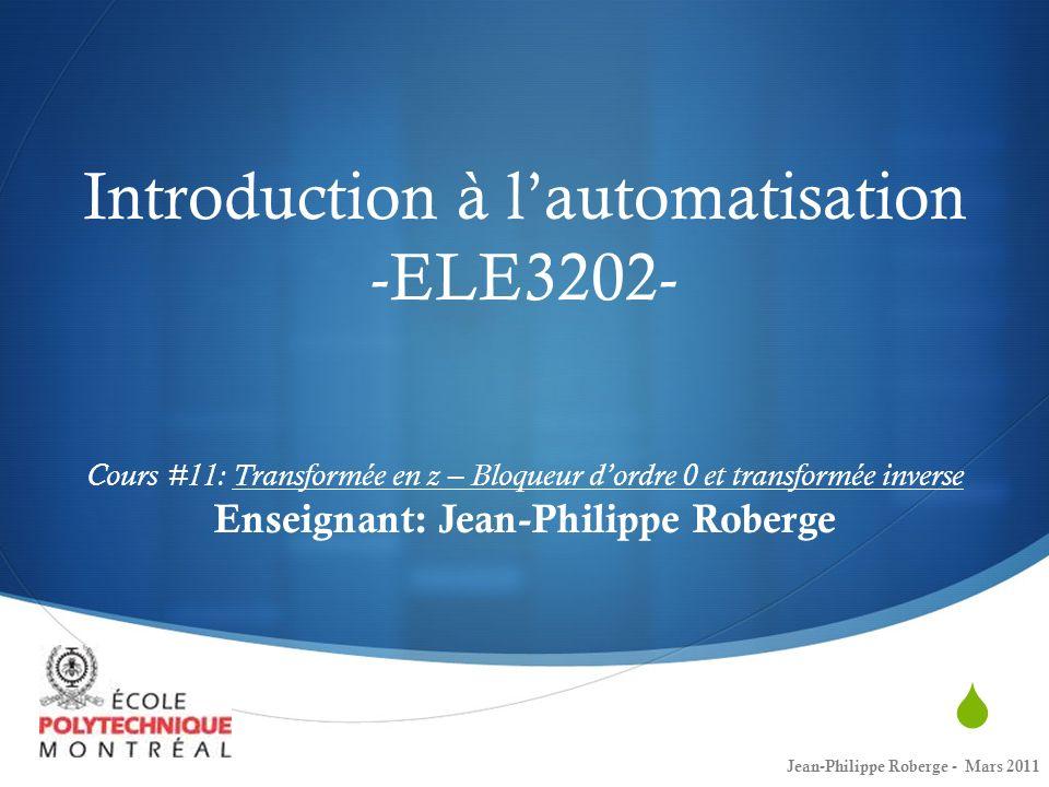 Introduction à lautomatisation -ELE3202- Cours #11: Transformée en z – Bloqueur dordre 0 et transformée inverse Enseignant: Jean-Philippe Roberge Jean