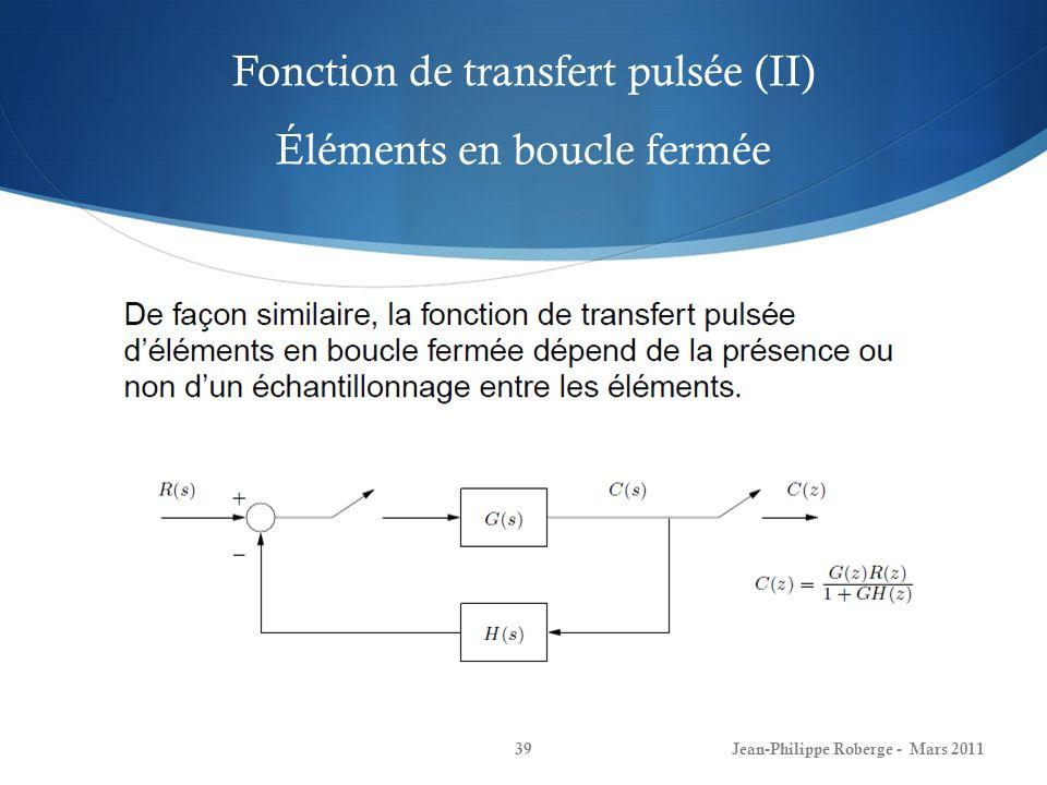 Fonction de transfert pulsée (II) Éléments en boucle fermée Jean-Philippe Roberge - Mars 201139