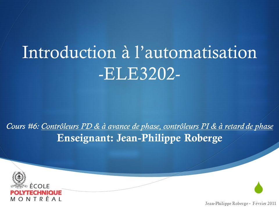 Cours # 7 Conception de contrôleurs: Contrôleurs PD (retour plus exhaustif sur la matière du dernier cours) Contrôleurs à avance de phase Contrôleurs PI Contrôleurs à retard de phase Contrôleurs PID Exercices restant des examens de pratique 2 Jean-Philippe Roberge - Février 2011
