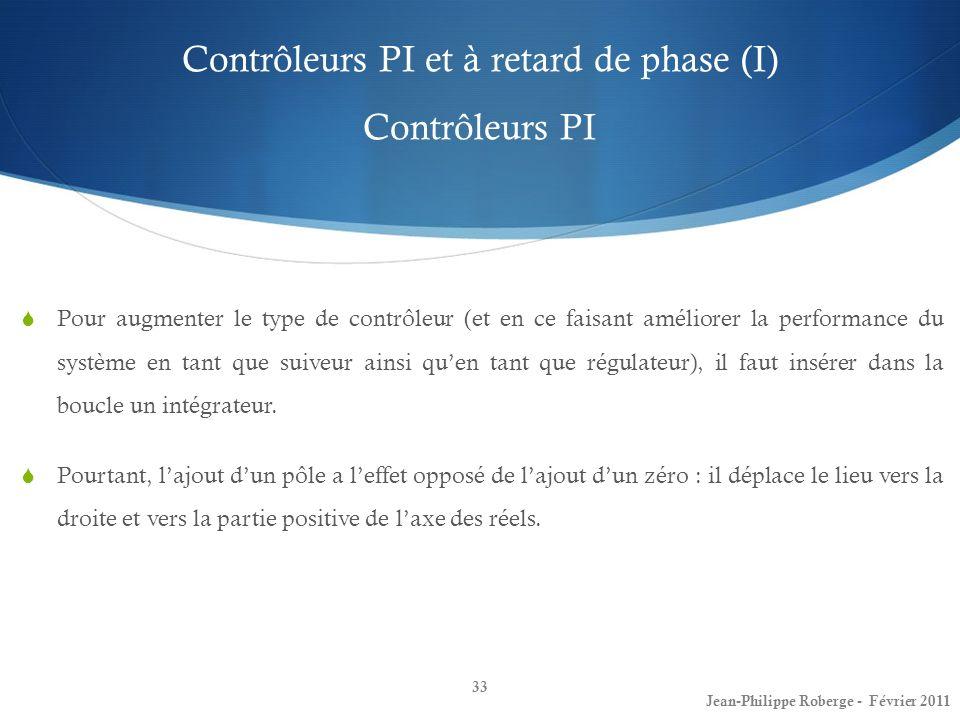 Contrôleurs PI et à retard de phase (I) Contrôleurs PI 33 Jean-Philippe Roberge - Février 2011 Pour augmenter le type de contrôleur (et en ce faisant