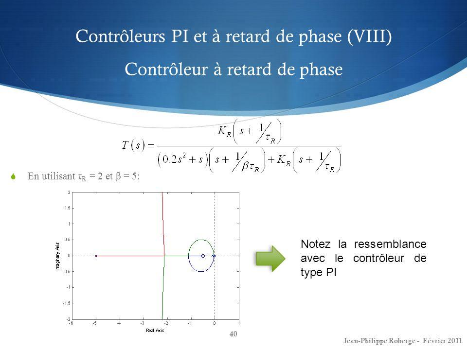 Contrôleurs PI et à retard de phase (VIII) Contrôleur à retard de phase 40 Jean-Philippe Roberge - Février 2011 En utilisant τ R = 2 et β = 5: Notez l