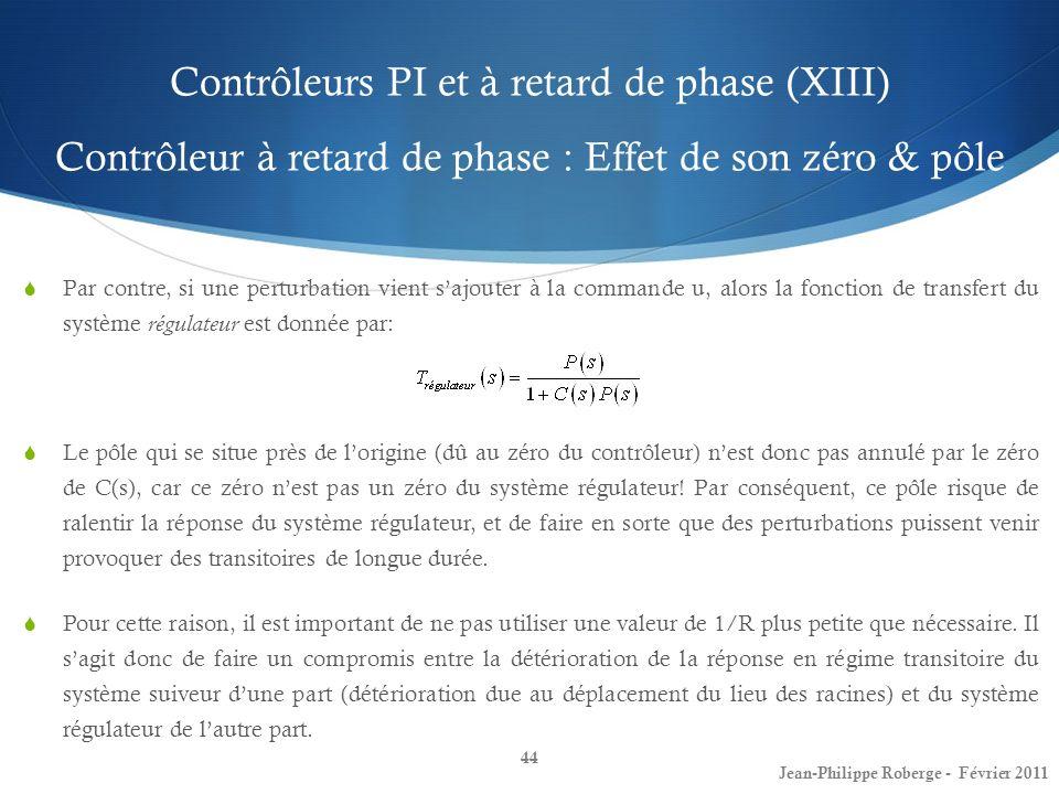 Contrôleurs PI et à retard de phase (XIII) Contrôleur à retard de phase : Effet de son zéro & pôle 44 Jean-Philippe Roberge - Février 2011 Par contre,