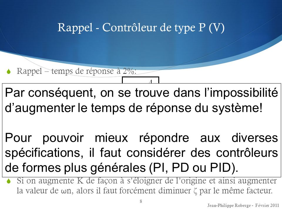 Retour plus exhaustif sur la matière (I) Contrôleurs PD et avance de phase 9 Jean-Philippe Roberge - Février 2011 La fonction de transfert dun contrôleur de type PD sécrit comme suit: Le terme K p donne lieu à un composant de la commande qui est directement proportionnel à lerreur.