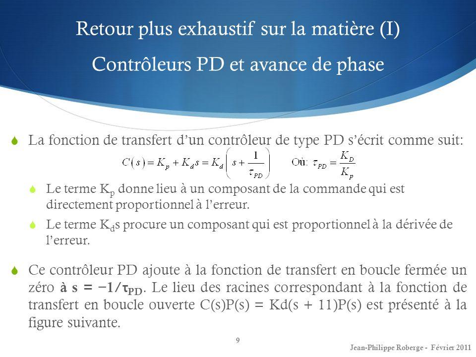 Retour plus exhaustif sur la matière (I) Contrôleurs PD et avance de phase 9 Jean-Philippe Roberge - Février 2011 La fonction de transfert dun contrôl
