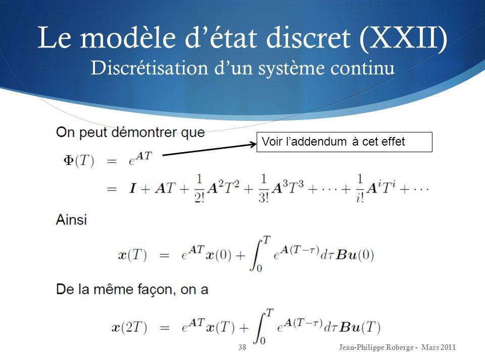 Le modèle détat discret (XXII) Discrétisation dun système continu Jean-Philippe Roberge - Mars 201138 Voir laddendum à cet effet
