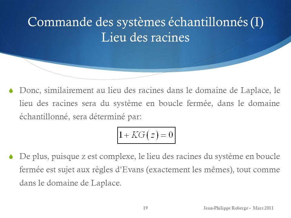 Commande des systèmes échantillonnés (I) Lieu des racines Jean-Philippe Roberge - Mars 201119 Donc, similairement au lieu des racines dans le domaine